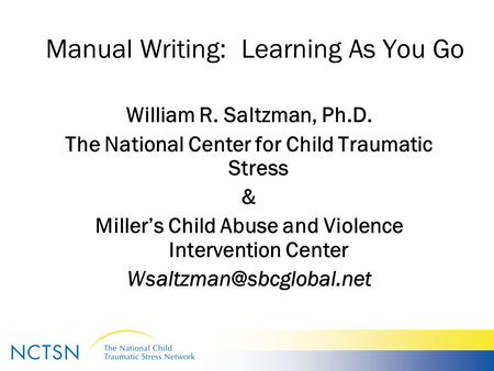 Manual Writing: Learning As You Go William R. Saltzman, Ph.D. The National Center for Child Traumatic Stress & Miller's Child Abuse and Violence Intervention.