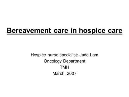 Bereavement care in hospice care Hospice nurse specialist: Jade Lam Oncology Department TMH March, 2007.