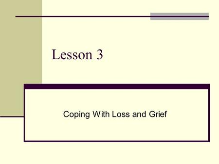 Lesson 3 Coping With Loss and Grief. Acknowledging Loss Everyone will experience loss and grief Grieving is a natural and common reaction to any loss.