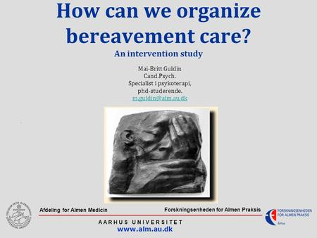 Forskningsenheden for Almen Praksis A A R H U S U N I V E R S I T E T www.alm.au.dk Afdeling for Almen Medicin How can we organize bereavement care? An.