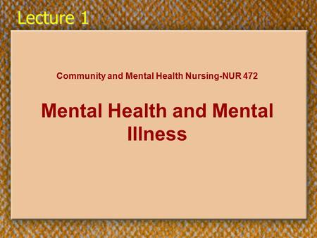 Lecture 1 Community and Mental Health Nursing-NUR 472 Mental Health and Mental Illness.