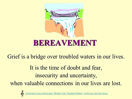 BEREAVEMENT Grief is a bridge over troubled waters in our lives. It is the time of doubt and fear, insecurity and uncertainty, when valuable connections.