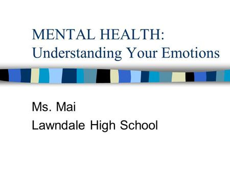 MENTAL HEALTH: Understanding Your Emotions Ms. Mai Lawndale High School.