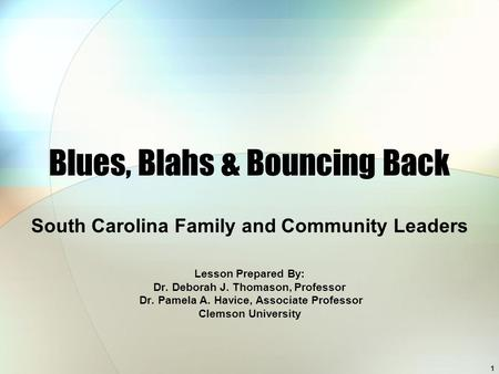 1 Blues, Blahs & Bouncing Back South Carolina Family and Community Leaders Lesson Prepared By: Dr. Deborah J. Thomason, Professor Dr. Pamela A. Havice,