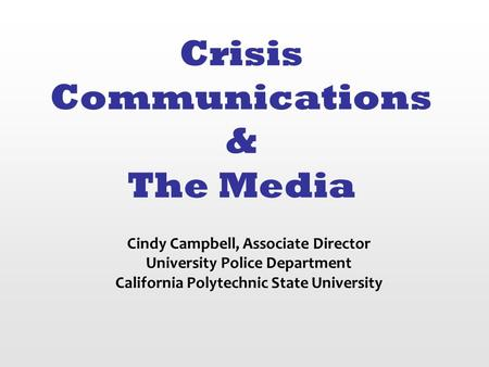 Crisis Communications & The Media Cindy Campbell, Associate Director University Police Department California Polytechnic State University.