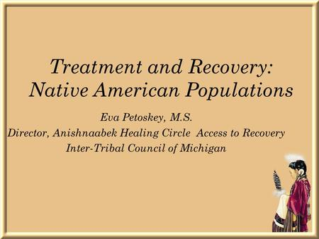 Treatment and Recovery: Native American Populations Eva Petoskey, M.S. Director, Anishnaabek Healing Circle Access to Recovery Inter-Tribal Council of.