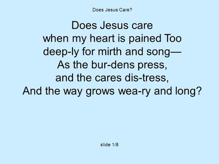 Does Jesus Care? Does Jesus care when my heart is pained Too deep-ly for mirth and song— As the bur-dens press, and the cares dis-tress, And the way grows.