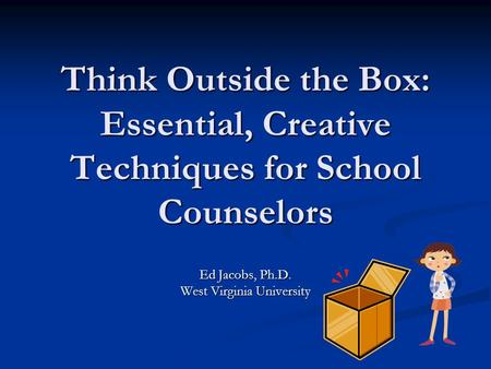 Think Outside the Box: Essential, Creative Techniques for School Counselors Ed Jacobs, Ph.D. West Virginia University.