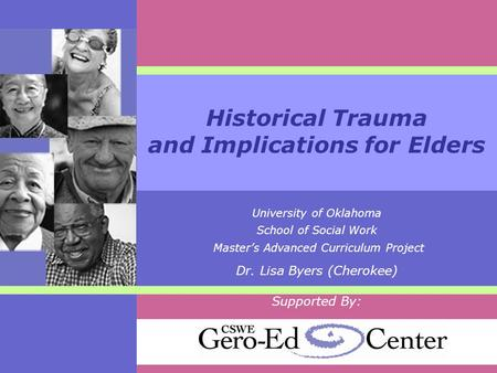 Historical Trauma and Implications for Elders University of Oklahoma School of Social Work Master's Advanced Curriculum Project Dr. Lisa Byers (Cherokee)