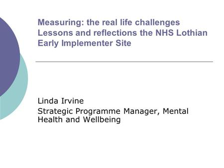 Measuring: the real life challenges Lessons and reflections the NHS Lothian Early Implementer Site Linda Irvine Strategic Programme Manager, Mental Health.