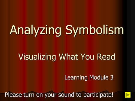 Analyzing Symbolism Visualizing What You Read Learning Module 3 Please turn on your sound to participate!