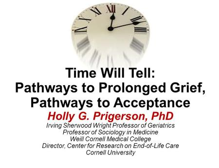 Time Will Tell: Pathways to Prolonged Grief, Pathways to Acceptance Holly G. Prigerson, PhD Irving Sherwood Wright Professor of Geriatrics Professor.