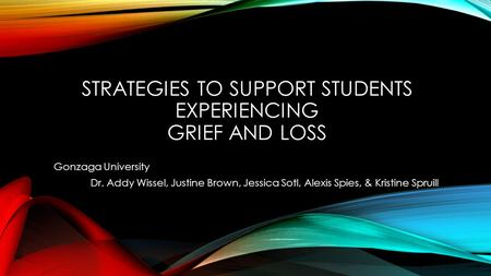 STRATEGIES TO SUPPORT STUDENTS EXPERIENCING GRIEF AND LOSS Gonzaga University Dr. Addy Wissel, Justine Brown, Jessica Sotl, Alexis Spies, & Kristine Spruill.