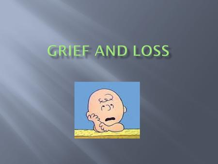 Quiz What is grief?  Grief: deep and painful emotions experienced because of a loss  Anticipatory Grief: a feeling of loss before a death or dreaded.