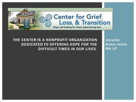 Jennifer Baker-Jones MA LP THE CENTER IS A NONPROFIT ORGANIZATION DEDICATED TO OFFERING HOPE FOR THE DIFFICULT TIMES IN OUR LIVES.