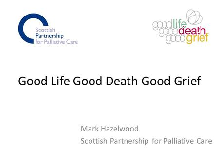 Good Life Good Death Good Grief Mark Hazelwood Scottish Partnership for Palliative Care.