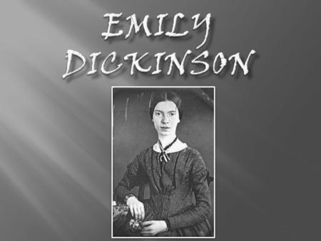 Emily Dickinson was born in Amherst, Massachusetts on December 10 th, 1830. Attended Mount Holyoke Female Seminary. Aside from attending school, Dickinson's.