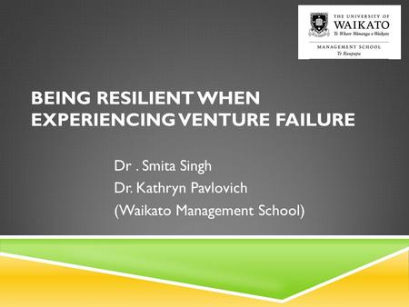 BEING RESILIENT WHEN EXPERIENCING VENTURE FAILURE Dr. Smita Singh Dr. Kathryn Pavlovich (Waikato Management School)