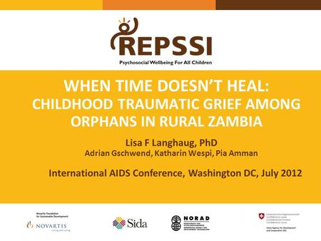 WHEN TIME DOESN'T HEAL: CHILDHOOD TRAUMATIC GRIEF AMONG ORPHANS IN RURAL ZAMBIA Lisa F Langhaug, PhD Adrian Gschwend, Katharin Wespi, Pia Amman International.