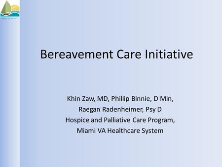 Setting Your Sail Safe Bereavement Care Initiative Khin Zaw, MD, Phillip Binnie, D Min, Raegan Radenheimer, Psy D Hospice and Palliative Care Program,
