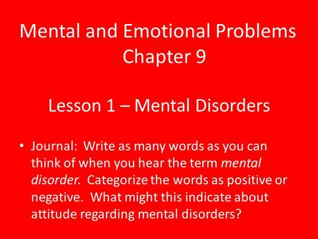 Lesson 1 – Mental Disorders Journal: Write as many words as you can think of when you hear the term mental disorder. Categorize the words as positive or.