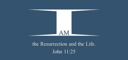 AM the Resurrection and the Life. John 11:25. Jesus said to her,  I am the resurrection and the life. He who believes in Me, though he may die, he shall.