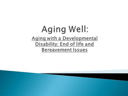 Aging with a Developmental Disability: End of life and Bereavement Issues.