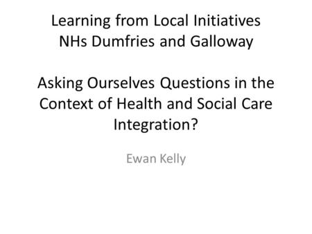 Learning from Local Initiatives NHs Dumfries and Galloway Asking Ourselves Questions in the Context of Health and Social Care Integration? Ewan Kelly.