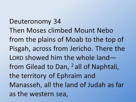 Deuteronomy 34 Then Moses climbed Mount Nebo from the plains of Moab to the top of Pisgah, across from Jericho. There the L ORD showed him the whole land—