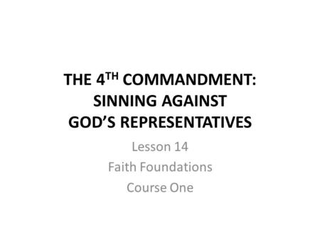 THE 4 TH COMMANDMENT: SINNING AGAINST GOD'S REPRESENTATIVES Lesson 14 Faith Foundations Course One.