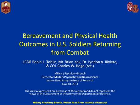 Military Psychiatry Branch, Walter Reed Army Institute of Research Bereavement and Physical Health Outcomes in U.S. Soldiers Returning from Combat LCDR.