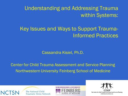 Understanding and Addressing Trauma within Systems: Key Issues and Ways to Support Trauma- Informed Practices Cassandra Kisiel, Ph.D. Center for Child.