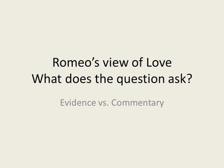 Romeo's view of Love What does the question ask? Evidence vs. Commentary.