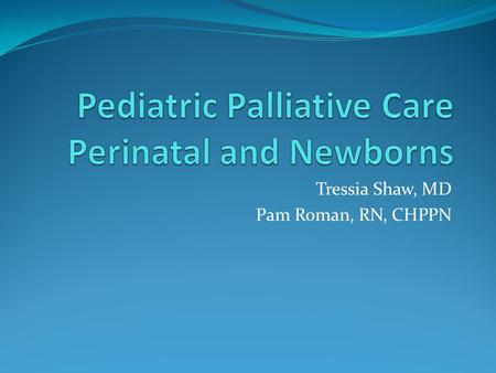 Tressia Shaw, MD Pam Roman, RN, CHPPN. Objectives Define palliative care and why it is important for infants and children with life limiting conditions.
