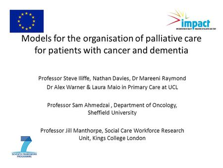 Models for the organisation of palliative care for patients with cancer and dementia Professor Steve Iliffe, Nathan Davies, Dr Mareeni Raymond Dr Alex.