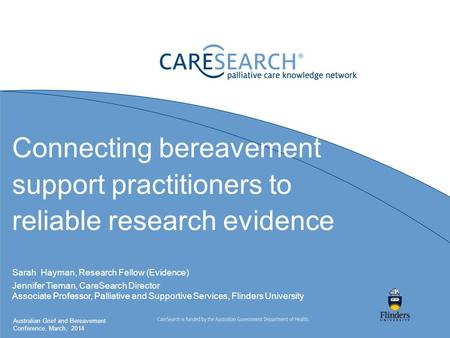 Connecting bereavement support practitioners to reliable research evidence Sarah Hayman, Research Fellow (Evidence) Jennifer Tieman, CareSearch Director.