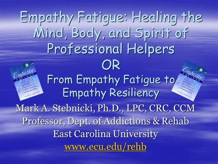 Empathy Fatigue: Healing the Mind, Body, and Spirit of Professional Helpers OR From Empathy Fatigue to Empathy Resiliency Mark A. Stebnicki, Ph.D., LPC,