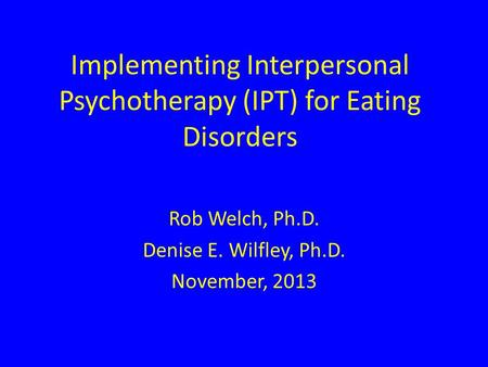 Implementing Interpersonal Psychotherapy (IPT) for Eating Disorders Rob Welch, Ph.D. Denise E. Wilfley, Ph.D. November, 2013.