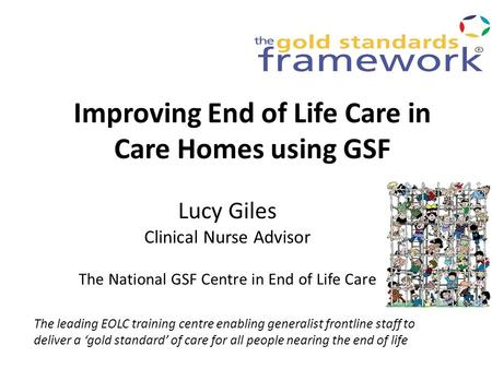 Improving End of Life Care in Care Homes using GSF Lucy Giles Clinical Nurse Advisor The National GSF Centre in End of Life Care The leading EOLC training.