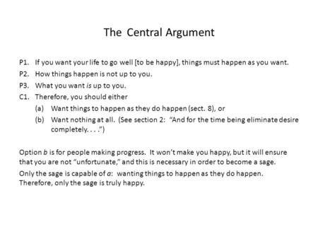 The Central Argument P1.If you want your life to go well [to be happy], things must happen as you want. P2. How things happen is not up to you. P3. What.
