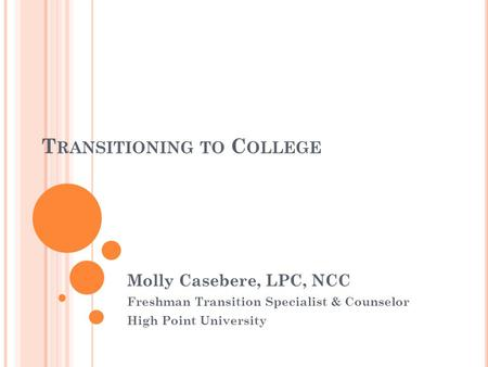 T RANSITIONING TO C OLLEGE Molly Casebere, LPC, NCC Freshman Transition Specialist & Counselor High Point University.