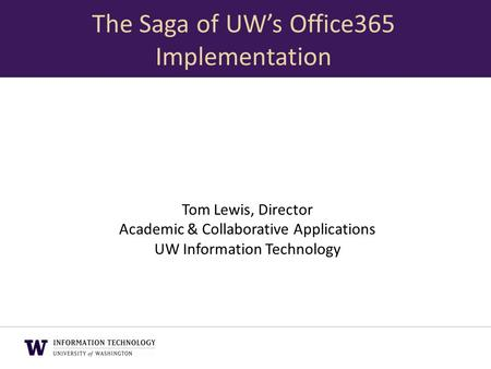 Tom Lewis, Director Academic & Collaborative Applications UW Information Technology The Saga of UW's Office365 Implementation.