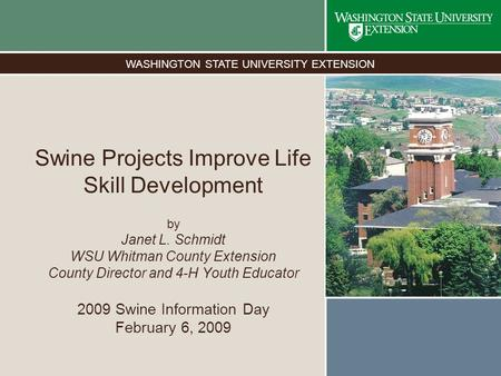 WASHINGTON STATE UNIVERSITY EXTENSION Swine Projects Improve Life Skill Development by Janet L. Schmidt WSU Whitman County Extension County Director and.