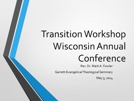 Transition Workshop Wisconsin Annual Conference Rev. Dr. Mark A. Fowler Garrett-Evangelical Theological Seminary May 3, 2014.