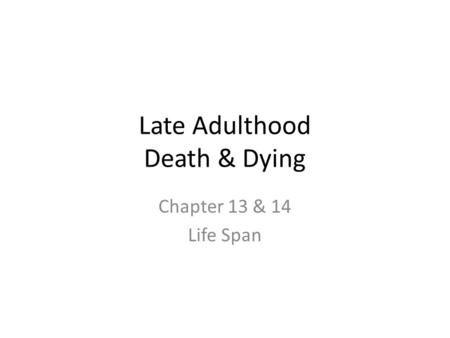 Late Adulthood Death & Dying Chapter 13 & 14 Life Span.
