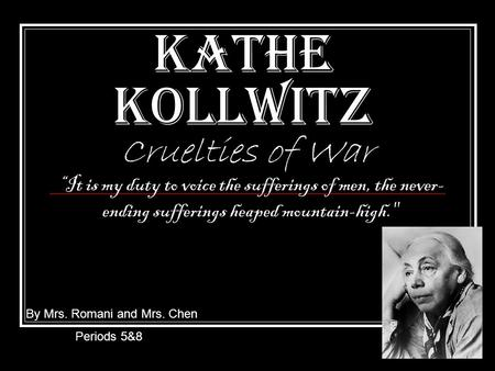 "Kathe Kollwitz Cruelties of War By Mrs. Romani and Mrs. Chen Periods 5&8 ""It is my duty to voice the sufferings of men, the never- ending sufferings heaped."