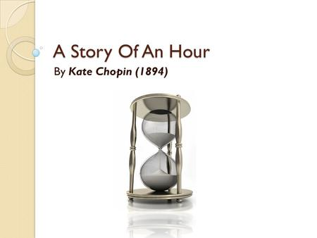 A Story Of An Hour By Kate Chopin (1894). She was born 8 February 1850 in America. She considered by forerunner of feminist authors of the 20th century.feminist.