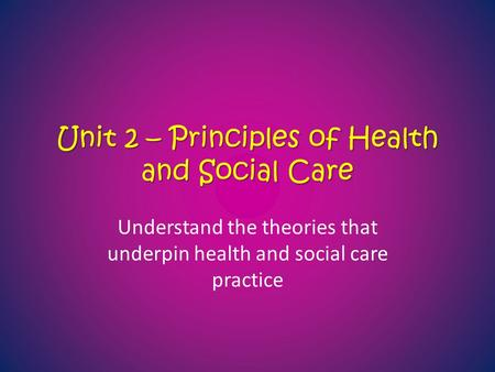 Unit 2 – Principles of Health and Social Care Understand the theories that underpin health and social care practice.