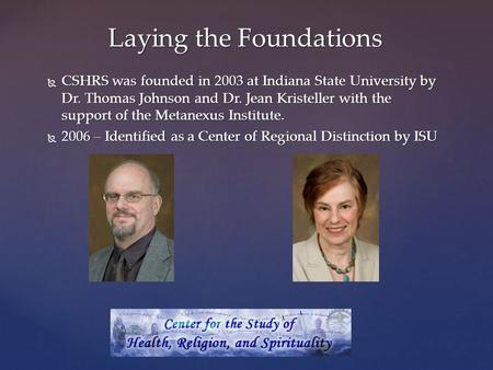  CSHRS was founded in 2003 at Indiana State University by Dr. Thomas Johnson and Dr. Jean Kristeller with the support of the Metanexus Institute.  2006.