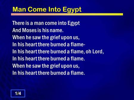Man Come Into Egypt There is a man come into Egypt And Moses is his name. When he saw the grief upon us, In his heart there burned a flame- In his heart.